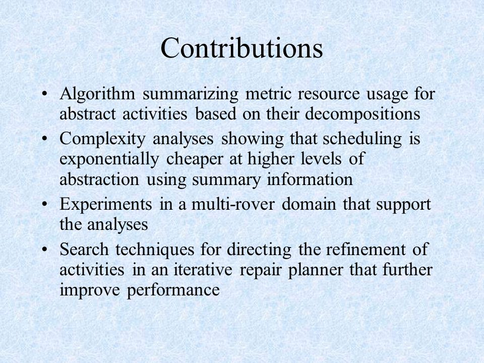 Contributions Algorithm summarizing metric resource usage for abstract activities based on their decompositions Complexity analyses showing that scheduling is exponentially cheaper at higher levels of abstraction using summary information Experiments in a multi-rover domain that support the analyses Search techniques for directing the refinement of activities in an iterative repair planner that further improve performance