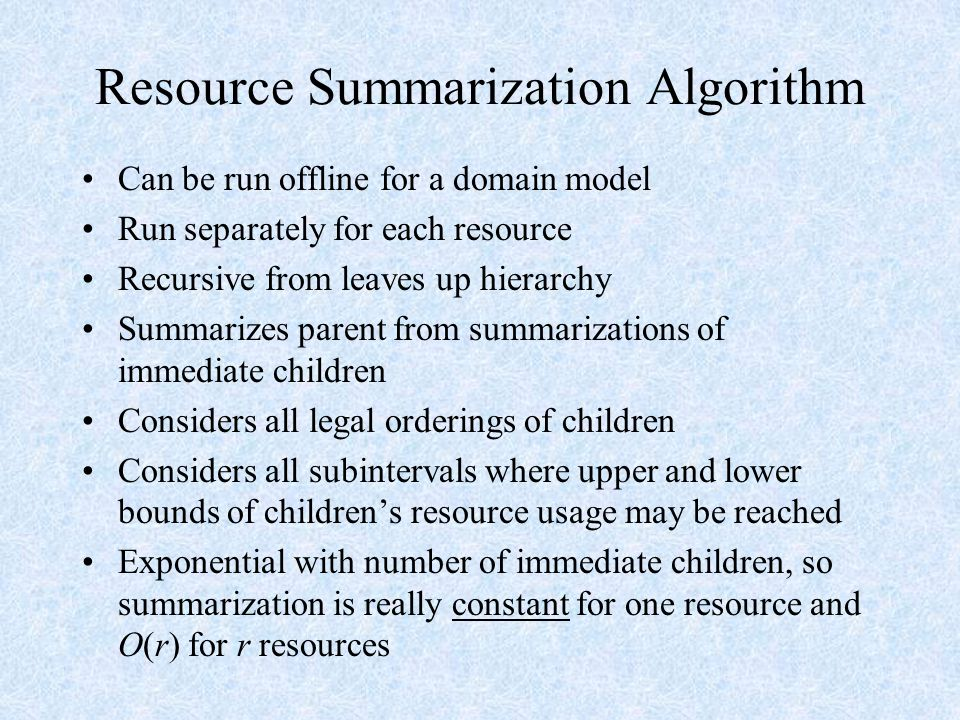 Resource Summarization Algorithm Can be run offline for a domain model Run separately for each resource Recursive from leaves up hierarchy Summarizes parent from summarizations of immediate children Considers all legal orderings of children Considers all subintervals where upper and lower bounds of children's resource usage may be reached Exponential with number of immediate children, so summarization is really constant for one resource and O(r) for r resources