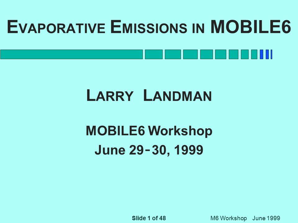 Slide 2 of 48 M6 Workshop June 1999 Sources of Evaporative Emissions n Hot Soak Emissions n Crankcase Emissions n Refueling Emissions n Resting Loss Emissions n Diurnal Emissions n Running Loss Emissions