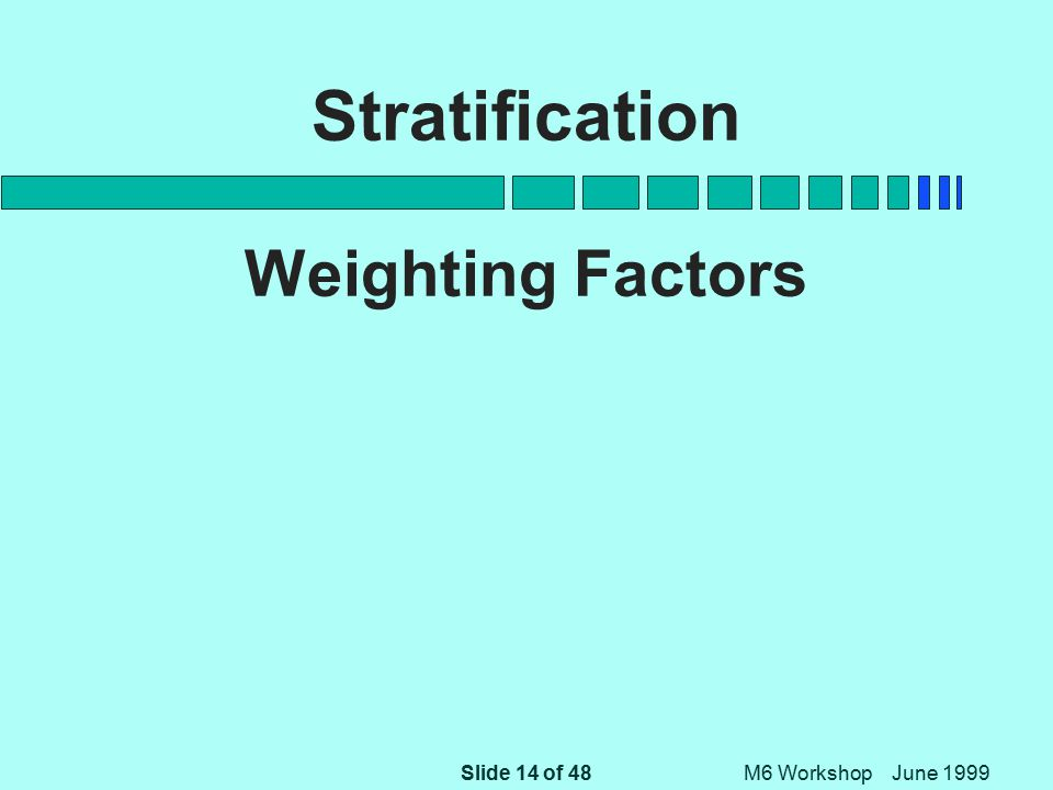 Slide 14 of 48 M6 Workshop June 1999 Stratification Weighting Factors