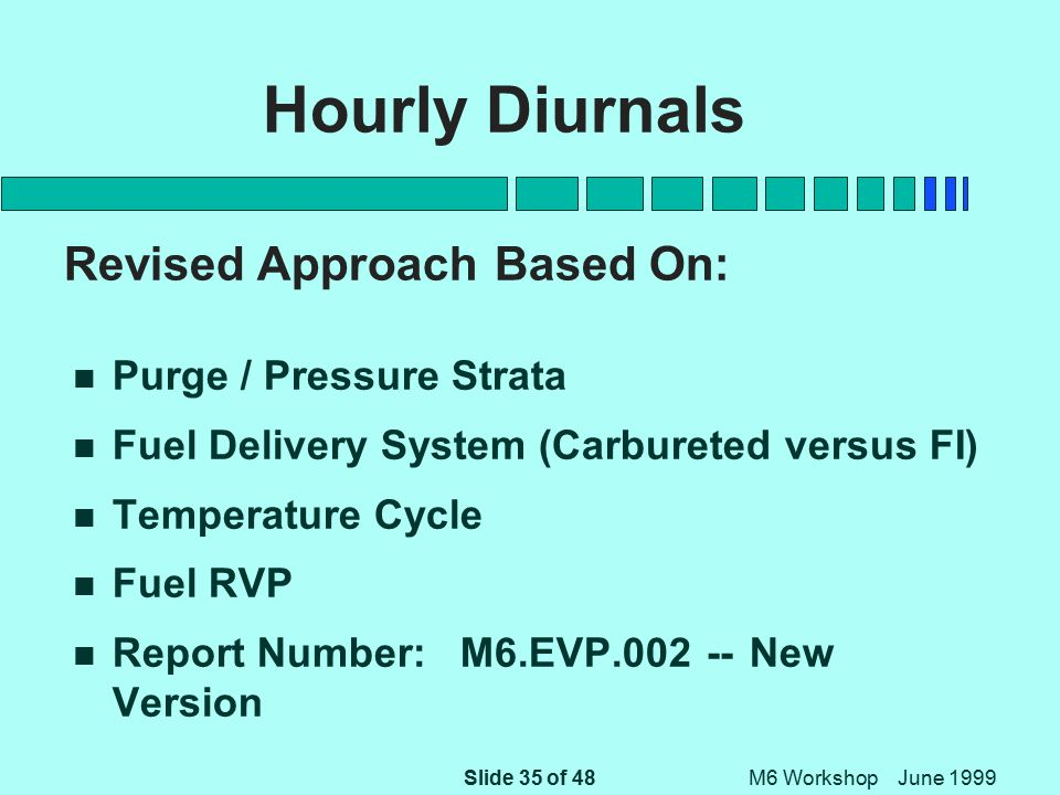Slide 35 of 48 M6 Workshop June 1999 Hourly Diurnals Revised Approach Based On: n Purge / Pressure Strata n Fuel Delivery System (Carbureted versus FI) n Temperature Cycle n Fuel RVP n Report Number: M6.EVP.002 -- New Version