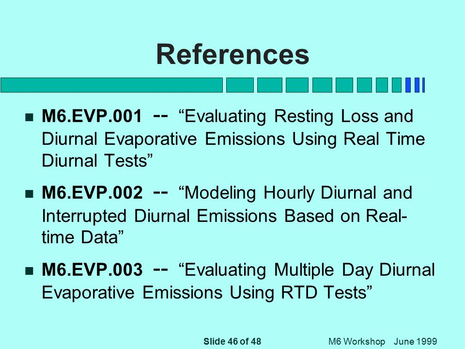 Slide 46 of 48 M6 Workshop June 1999 References n M6.EVP.001 -- Evaluating Resting Loss and Diurnal Evaporative Emissions Using Real Time Diurnal Tests n M6.EVP.002 -- Modeling Hourly Diurnal and Interrupted Diurnal Emissions Based on Real- time Data n M6.EVP.003 -- Evaluating Multiple Day Diurnal Evaporative Emissions Using RTD Tests