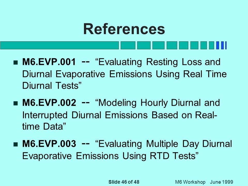 Slide 46 of 48 M6 Workshop June 1999 References n M6.EVP.001 -- Evaluating Resting Loss and Diurnal Evaporative Emissions Using Real Time Diurnal Tests n M6.EVP.002 -- Modeling Hourly Diurnal and Interrupted Diurnal Emissions Based on Real- time Data n M6.EVP.003 -- Evaluating Multiple Day Diurnal Evaporative Emissions Using RTD Tests
