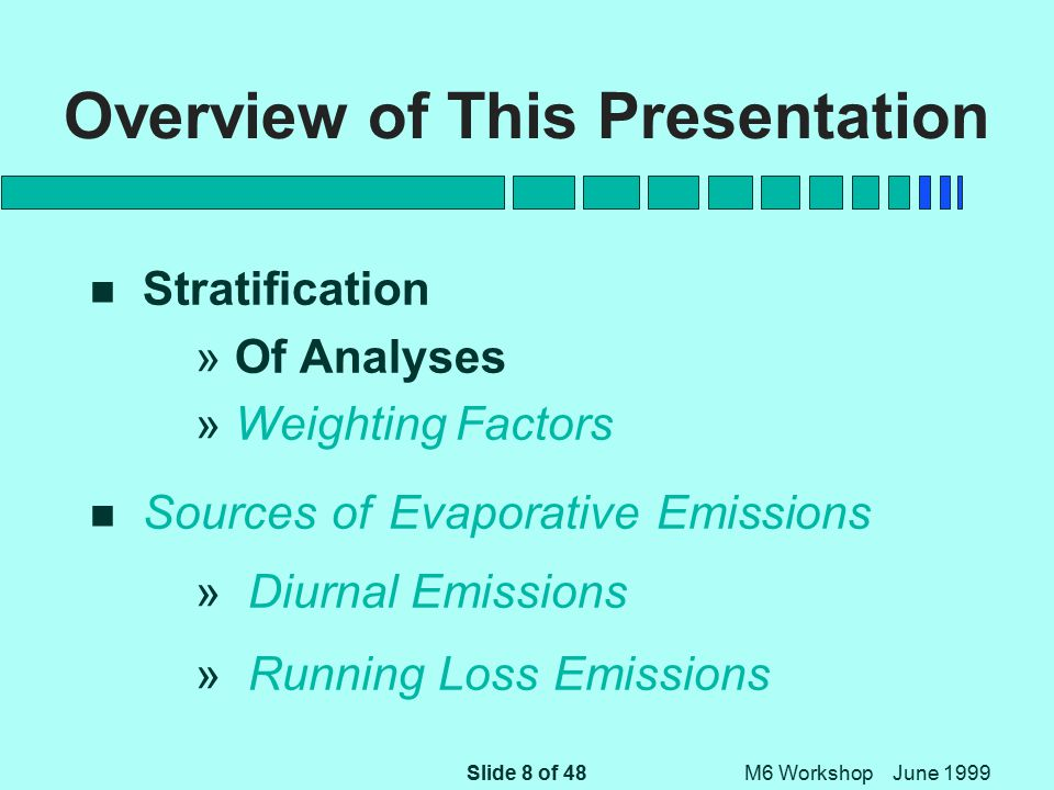 Slide 9 of 48 M6 Workshop June 1999 Overview of This Presentation n Stratification » Of Analyses » Weighting Factors n Sources of Evaporative Emissions » Diurnal Emissions » Running Loss Emissions