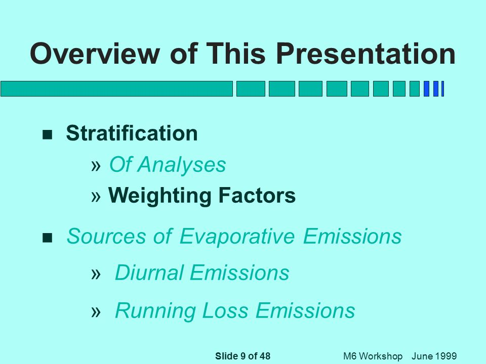 Slide 10 of 48 M6 Workshop June 1999 Overview of This Presentation n Stratification » Of Analyses » Weighting Factors n Sources of Evaporative Emissions » Diurnal Emissions » Running Loss Emissions