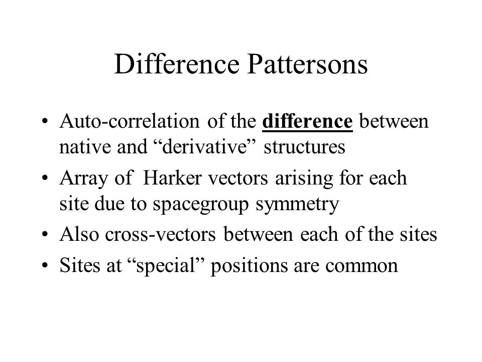 Difference Pattersons Auto-correlation of the difference between native and derivative structures Array of Harker vectors arising for each site due to spacegroup symmetry Also cross-vectors between each of the sites Sites at special positions are common