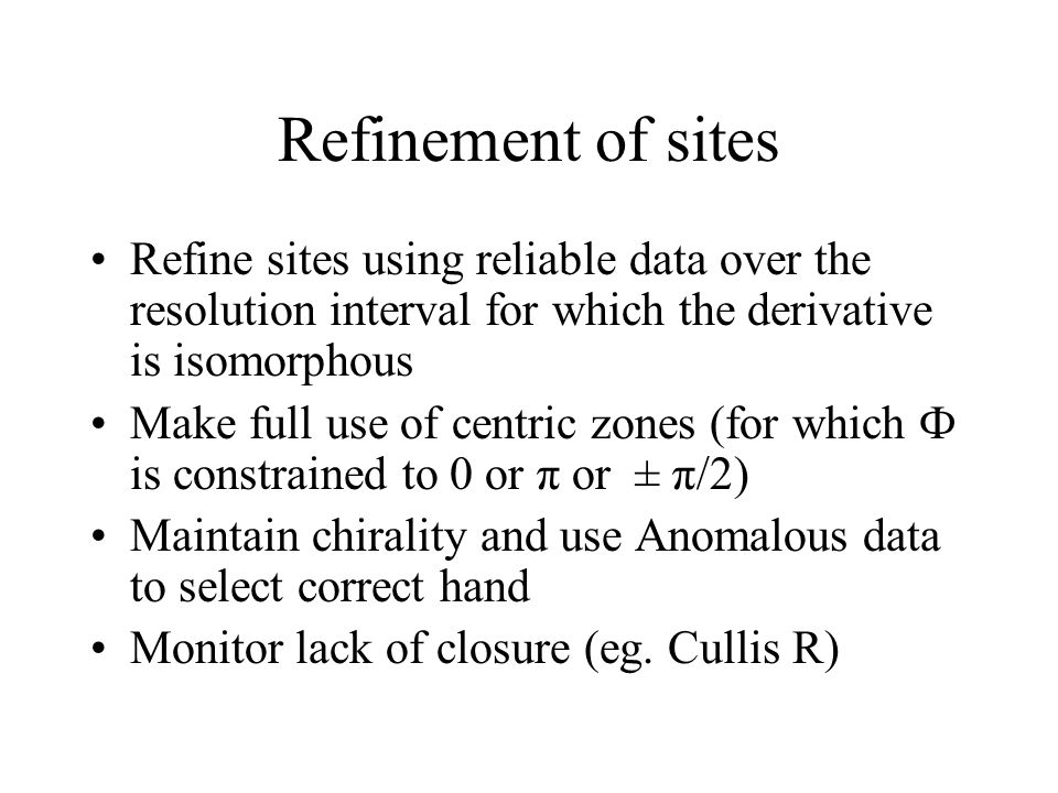 Refinement of sites Refine sites using reliable data over the resolution interval for which the derivative is isomorphous Make full use of centric zones (for which Ф is constrained to 0 or π or ± π/2) Maintain chirality and use Anomalous data to select correct hand Monitor lack of closure (eg.