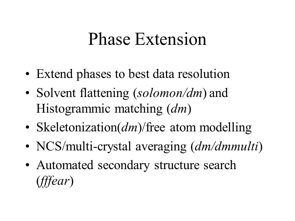 Phase Extension Extend phases to best data resolution Solvent flattening (solomon/dm) and Histogrammic matching (dm) Skeletonization(dm)/free atom modelling NCS/multi-crystal averaging (dm/dmmulti) Automated secondary structure search (fffear)