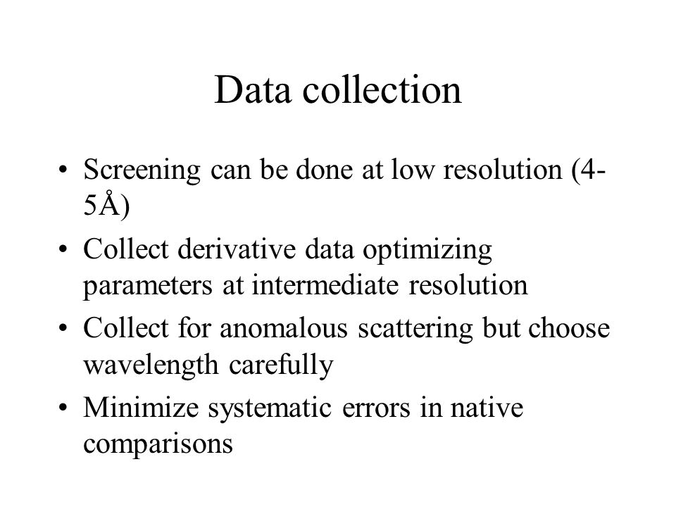 Data collection Screening can be done at low resolution (4- 5Å) Collect derivative data optimizing parameters at intermediate resolution Collect for anomalous scattering but choose wavelength carefully Minimize systematic errors in native comparisons