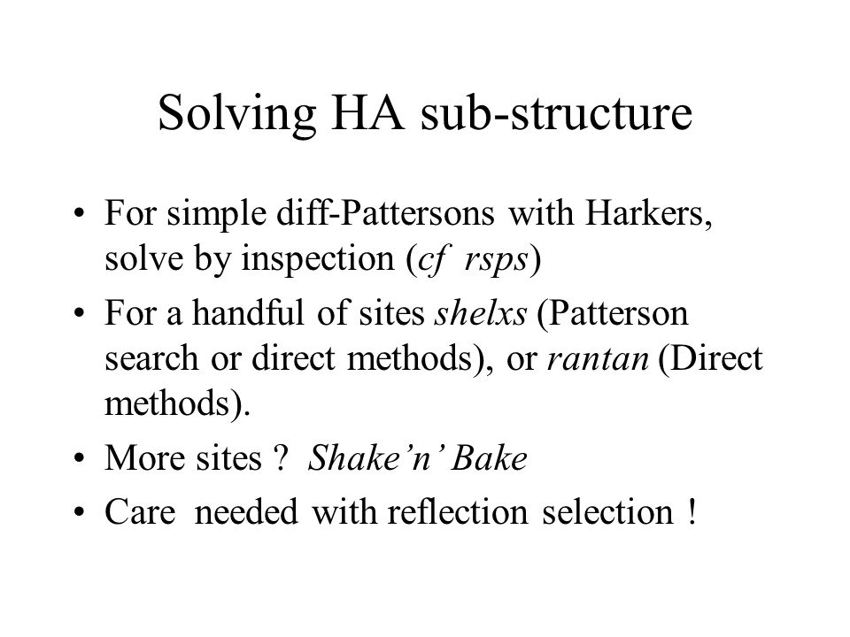 Solving HA sub-structure For simple diff-Pattersons with Harkers, solve by inspection (cf rsps) For a handful of sites shelxs (Patterson search or direct methods), or rantan (Direct methods).