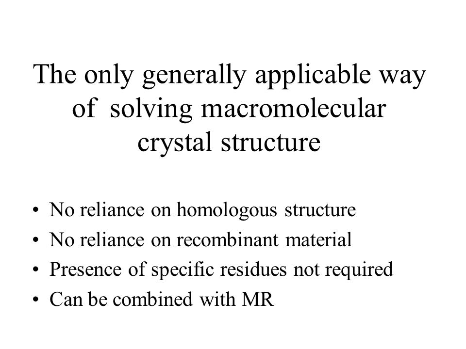 Problems Disruption of Native structure Comparison of native and treated samples Phases available only to a limited resolution (in general) Introduction of Heavy Atom compounds is a trial and error process Lots of crystals required