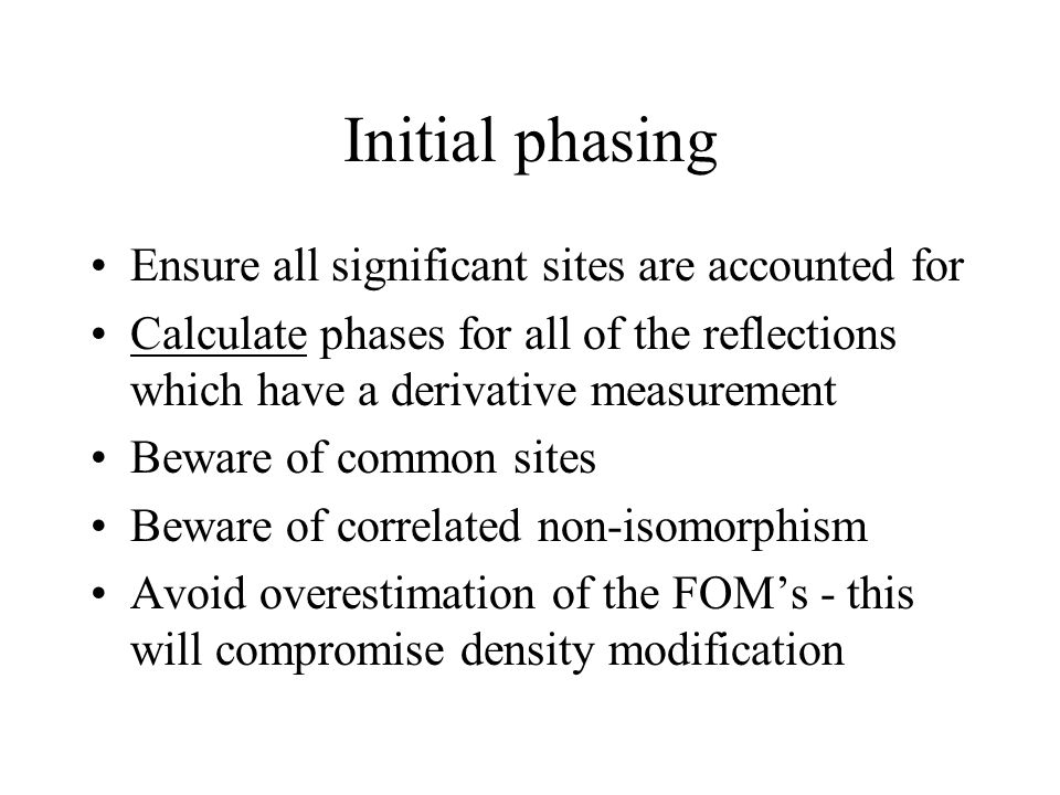 Initial phasing Ensure all significant sites are accounted for Calculate phases for all of the reflections which have a derivative measurement Beware of common sites Beware of correlated non-isomorphism Avoid overestimation of the FOM's - this will compromise density modification