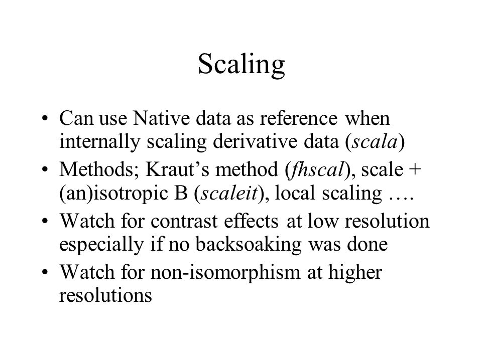 Scaling Can use Native data as reference when internally scaling derivative data (scala) Methods; Kraut's method (fhscal), scale + (an)isotropic B (scaleit), local scaling ….