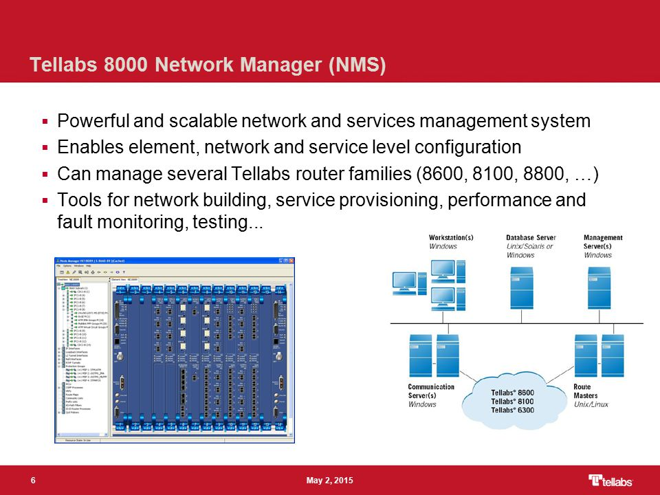 6 May 2, 2015 Tellabs 8000 Network Manager (NMS)  Powerful and scalable network and services management system  Enables element, network and service level configuration  Can manage several Tellabs router families (8600, 8100, 8800, …)  Tools for network building, service provisioning, performance and fault monitoring, testing...