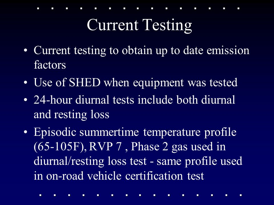 Current Testing Current testing to obtain up to date emission factors Use of SHED when equipment was tested 24-hour diurnal tests include both diurnal and resting loss Episodic summertime temperature profile (65-105F), RVP 7, Phase 2 gas used in diurnal/resting loss test - same profile used in on-road vehicle certification test