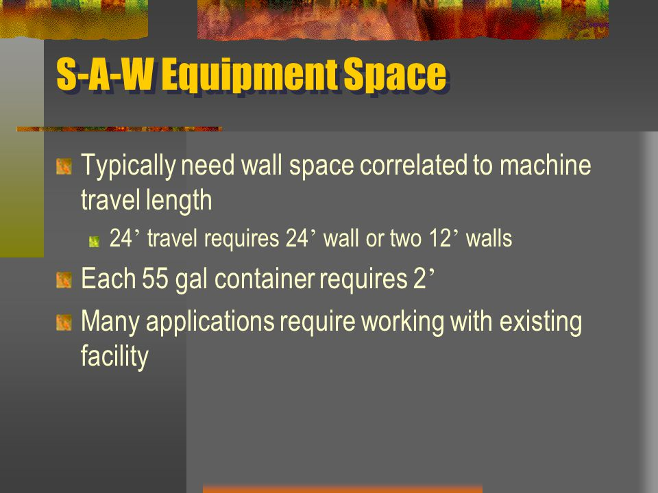 S-A-W Equipment Space Typically need wall space correlated to machine travel length 24 ' travel requires 24 ' wall or two 12 ' walls Each 55 gal container requires 2 ' Many applications require working with existing facility