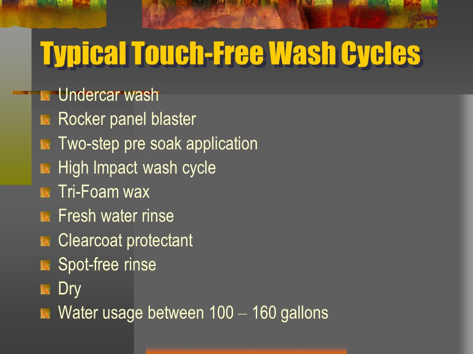 Typical Touch-Free Wash Cycles Undercar wash Rocker panel blaster Two-step pre soak application High Impact wash cycle Tri-Foam wax Fresh water rinse Clearcoat protectant Spot-free rinse Dry Water usage between 100 – 160 gallons