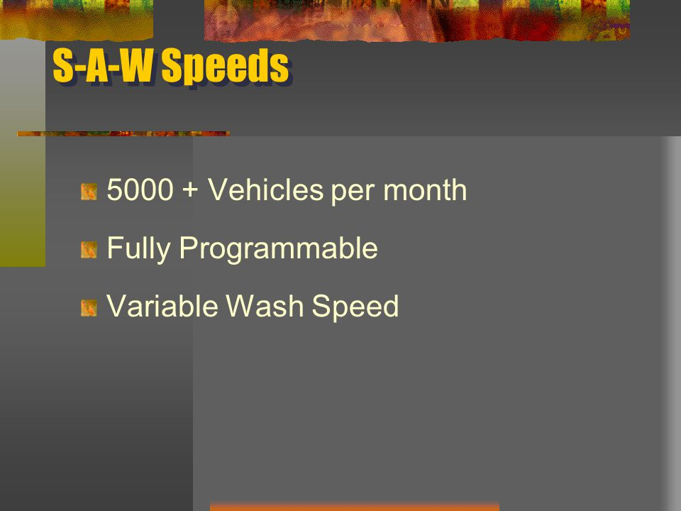 S-A-W Speeds 5000 + Vehicles per month Fully Programmable Variable Wash Speed