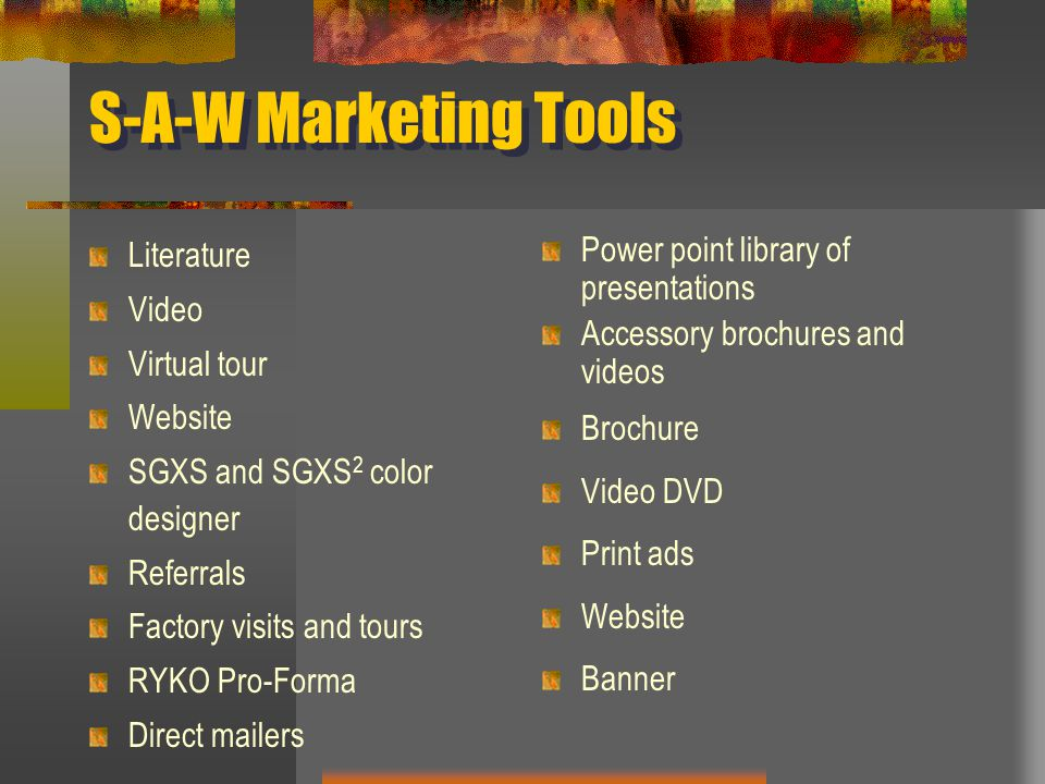 S-A-W Marketing Tools Literature Video Virtual tour Website SGXS and SGXS 2 color designer Referrals Factory visits and tours RYKO Pro-Forma Direct mailers Power point library of presentations Accessory brochures and videos Brochure Video DVD Print ads Website Banner