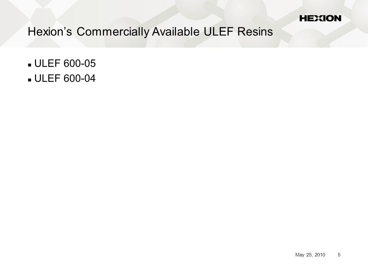 5May 25, 2010 Hexion's Commercially Available ULEF Resins ULEF 600-05 ULEF 600-04