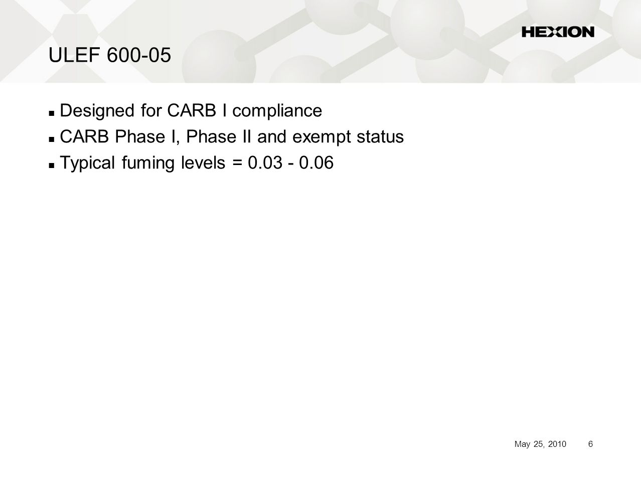 6May 25, 2010 ULEF 600-05 Designed for CARB I compliance CARB Phase I, Phase II and exempt status Typical fuming levels = 0.03 - 0.06