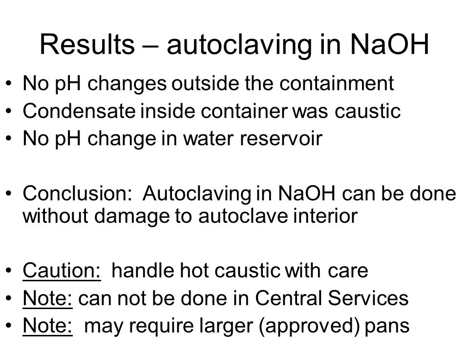 Results – autoclaving in NaOH No pH changes outside the containment Condensate inside container was caustic No pH change in water reservoir Conclusion: Autoclaving in NaOH can be done without damage to autoclave interior Caution: handle hot caustic with care Note: can not be done in Central Services Note: may require larger (approved) pans