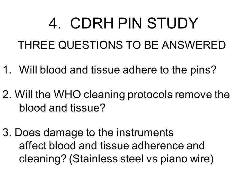 4. CDRH PIN STUDY THREE QUESTIONS TO BE ANSWERED 1.Will blood and tissue adhere to the pins.