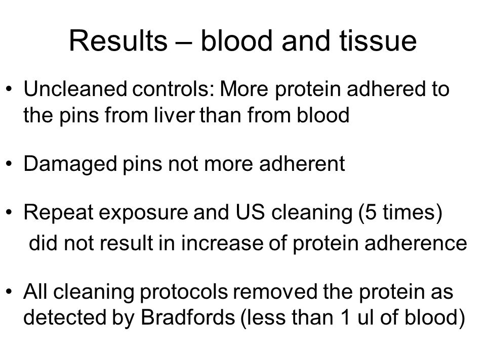Results – blood and tissue Uncleaned controls: More protein adhered to the pins from liver than from blood Damaged pins not more adherent Repeat exposure and US cleaning (5 times) did not result in increase of protein adherence All cleaning protocols removed the protein as detected by Bradfords (less than 1 ul of blood)