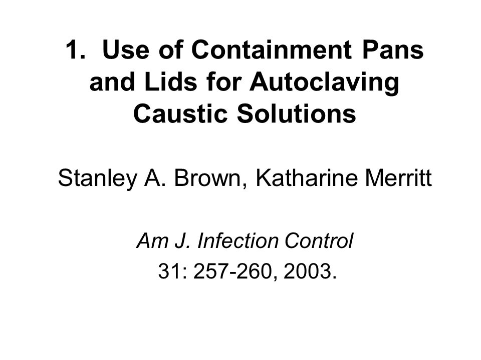 1. Use of Containment Pans and Lids for Autoclaving Caustic Solutions Stanley A.