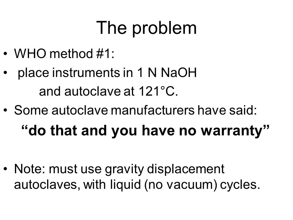 The problem WHO method #1: place instruments in 1 N NaOH and autoclave at 121°C.
