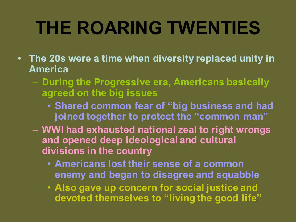 THE ROARING TWENTIES The 20s were a time when diversity replaced unity in America –During the Progressive era, Americans basically agreed on the big issues Shared common fear of big business and had joined together to protect the common man –WWI had exhausted national zeal to right wrongs and opened deep ideological and cultural divisions in the country Americans lost their sense of a common enemy and began to disagree and squabble Also gave up concern for social justice and devoted themselves to living the good life