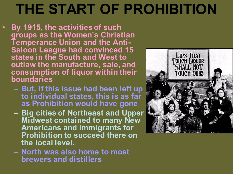 THE START OF PROHIBITION By 1915, the activities of such groups as the Women's Christian Temperance Union and the Anti- Saloon League had convinced 15 states in the South and West to outlaw the manufacture, sale, and consumption of liquor within their boundaries –But, if this issue had been left up to individual states, this is as far as Prohibition would have gone –Big cities of Northeast and Upper Midwest contained to many New Americans and immigrants for Prohibition to succeed there on the local level.