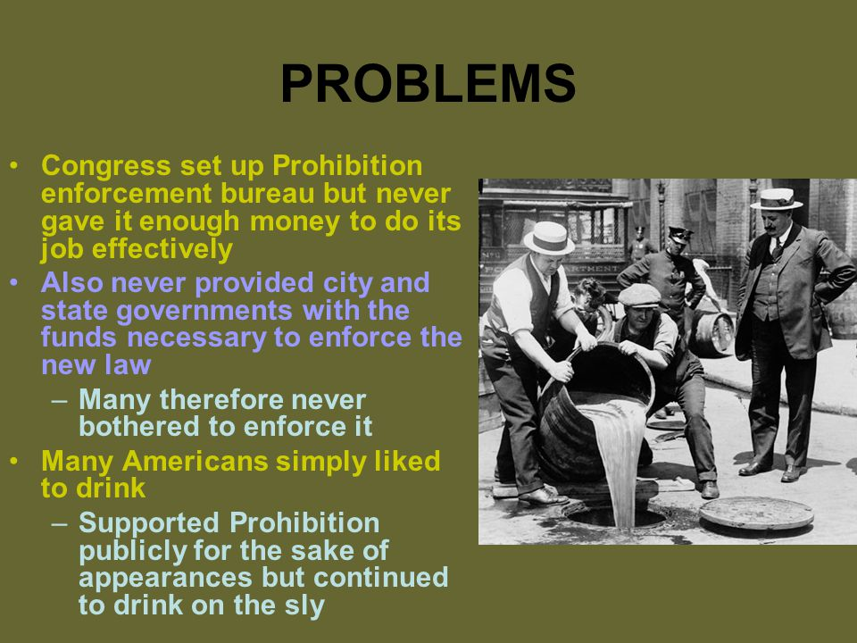 PROBLEMS Congress set up Prohibition enforcement bureau but never gave it enough money to do its job effectively Also never provided city and state governments with the funds necessary to enforce the new law –Many therefore never bothered to enforce it Many Americans simply liked to drink –Supported Prohibition publicly for the sake of appearances but continued to drink on the sly