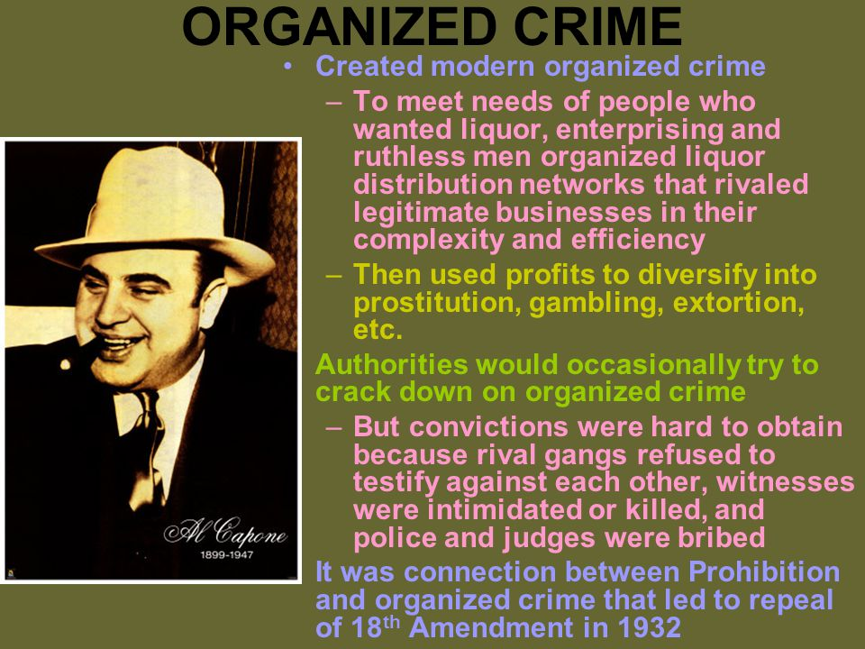 ORGANIZED CRIME Created modern organized crime –To meet needs of people who wanted liquor, enterprising and ruthless men organized liquor distribution networks that rivaled legitimate businesses in their complexity and efficiency –Then used profits to diversify into prostitution, gambling, extortion, etc.