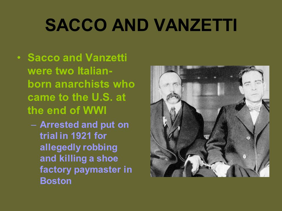 SACCO AND VANZETTI Sacco and Vanzetti were two Italian- born anarchists who came to the U.S.
