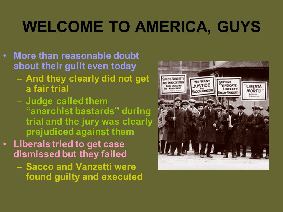 WELCOME TO AMERICA, GUYS More than reasonable doubt about their guilt even today –And they clearly did not get a fair trial –Judge called them anarchist bastards during trial and the jury was clearly prejudiced against them Liberals tried to get case dismissed but they failed –Sacco and Vanzetti were found guilty and executed
