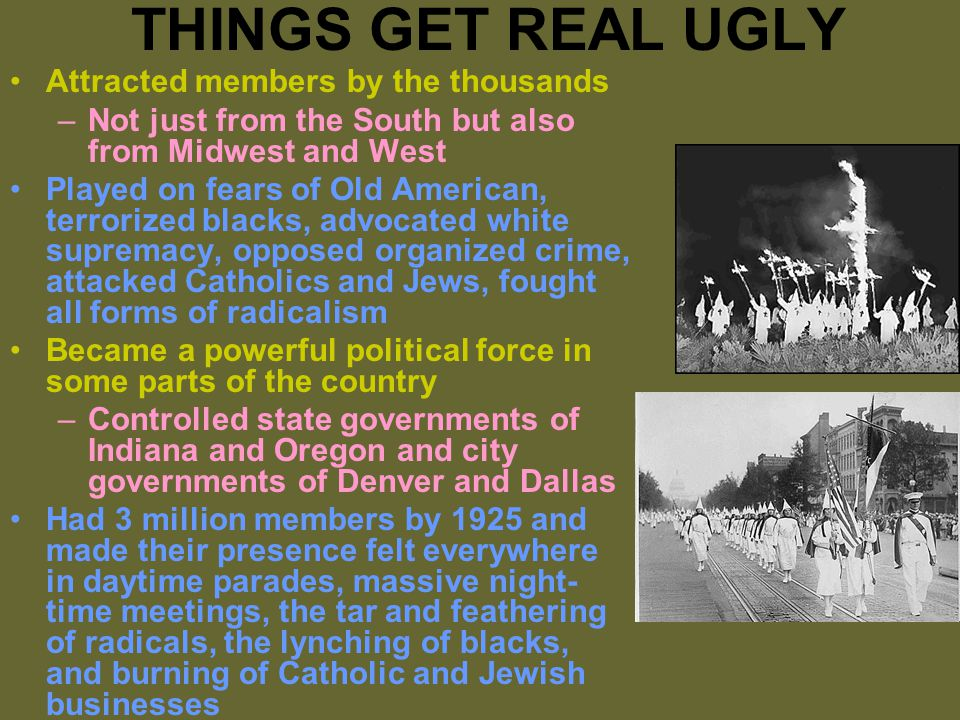 THINGS GET REAL UGLY Attracted members by the thousands –Not just from the South but also from Midwest and West Played on fears of Old American, terrorized blacks, advocated white supremacy, opposed organized crime, attacked Catholics and Jews, fought all forms of radicalism Became a powerful political force in some parts of the country –Controlled state governments of Indiana and Oregon and city governments of Denver and Dallas Had 3 million members by 1925 and made their presence felt everywhere in daytime parades, massive night- time meetings, the tar and feathering of radicals, the lynching of blacks, and burning of Catholic and Jewish businesses