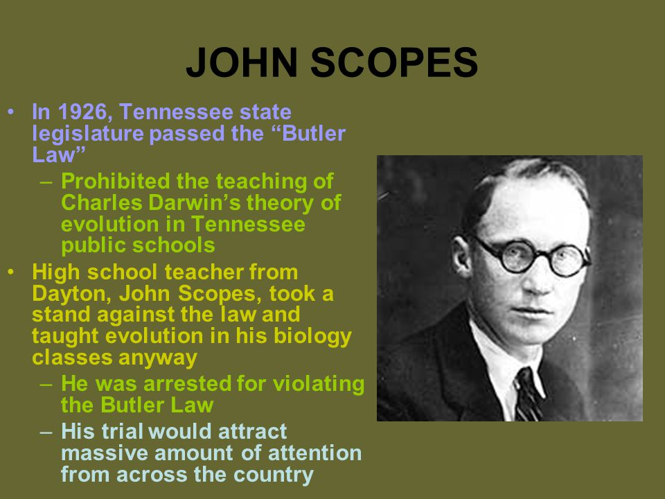 JOHN SCOPES In 1926, Tennessee state legislature passed the Butler Law –Prohibited the teaching of Charles Darwin's theory of evolution in Tennessee public schools High school teacher from Dayton, John Scopes, took a stand against the law and taught evolution in his biology classes anyway –He was arrested for violating the Butler Law –His trial would attract massive amount of attention from across the country