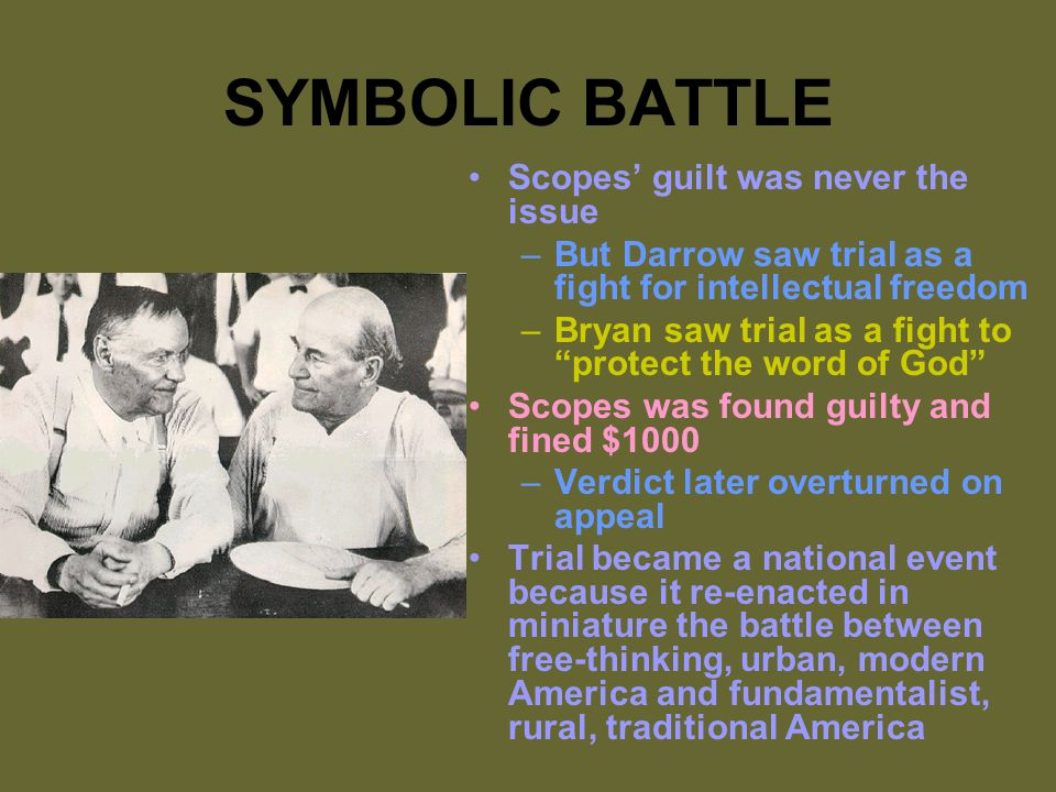 SYMBOLIC BATTLE Scopes' guilt was never the issue –But Darrow saw trial as a fight for intellectual freedom –Bryan saw trial as a fight to protect the word of God Scopes was found guilty and fined $1000 –Verdict later overturned on appeal Trial became a national event because it re-enacted in miniature the battle between free-thinking, urban, modern America and fundamentalist, rural, traditional America