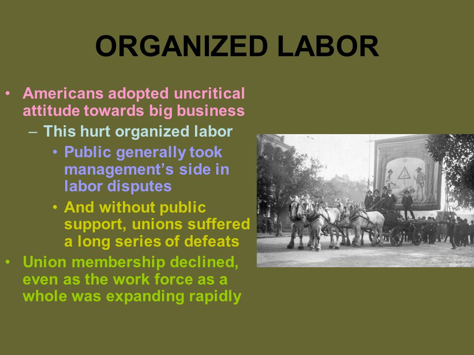 ORGANIZED LABOR Americans adopted uncritical attitude towards big business –This hurt organized labor Public generally took management's side in labor disputes And without public support, unions suffered a long series of defeats Union membership declined, even as the work force as a whole was expanding rapidly