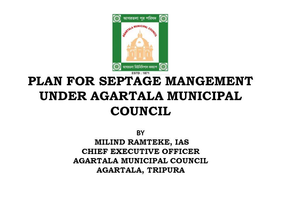 PLAN FOR SEPTAGE MANGEMENT UNDER AGARTALA MUNICIPAL COUNCIL BY MILIND RAMTEKE, IAS CHIEF EXECUTIVE OFFICER AGARTALA MUNICIPAL COUNCIL AGARTALA, TRIPURA