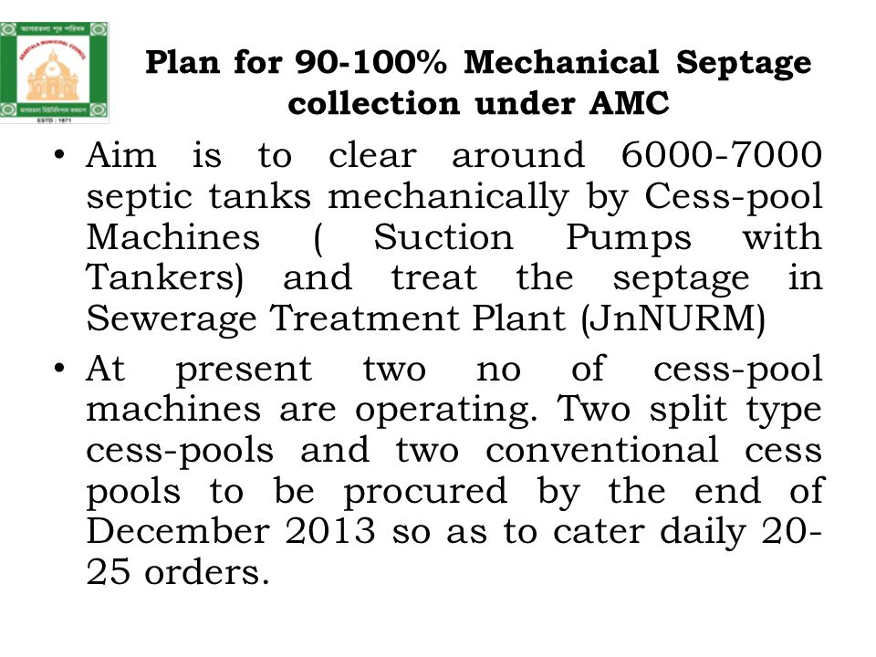 Plan for 90-100% Mechanical Septage collection under AMC Aim is to clear around 6000-7000 septic tanks mechanically by Cess-pool Machines ( Suction Pumps with Tankers) and treat the septage in Sewerage Treatment Plant (JnNURM) At present two no of cess-pool machines are operating.