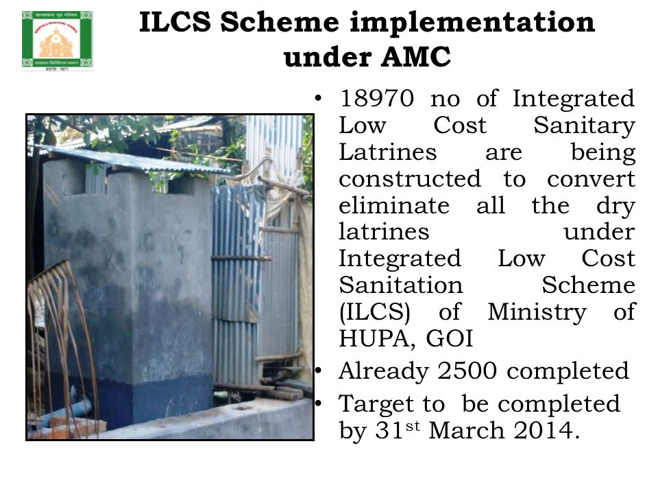ILCS Scheme implementation under AMC 18970 no of Integrated Low Cost Sanitary Latrines are being constructed to convert eliminate all the dry latrines under Integrated Low Cost Sanitation Scheme (ILCS) of Ministry of HUPA, GOI Already 2500 completed Target to be completed by 31 st March 2014.