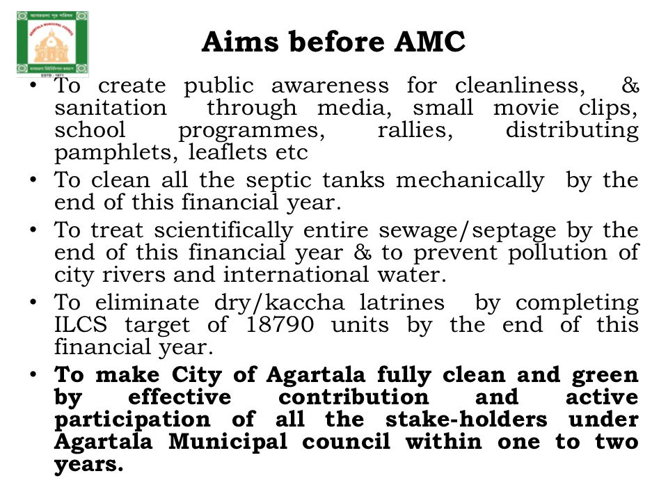 Aims before AMC To create public awareness for cleanliness, & sanitation through media, small movie clips, school programmes, rallies, distributing pamphlets, leaflets etc To clean all the septic tanks mechanically by the end of this financial year.