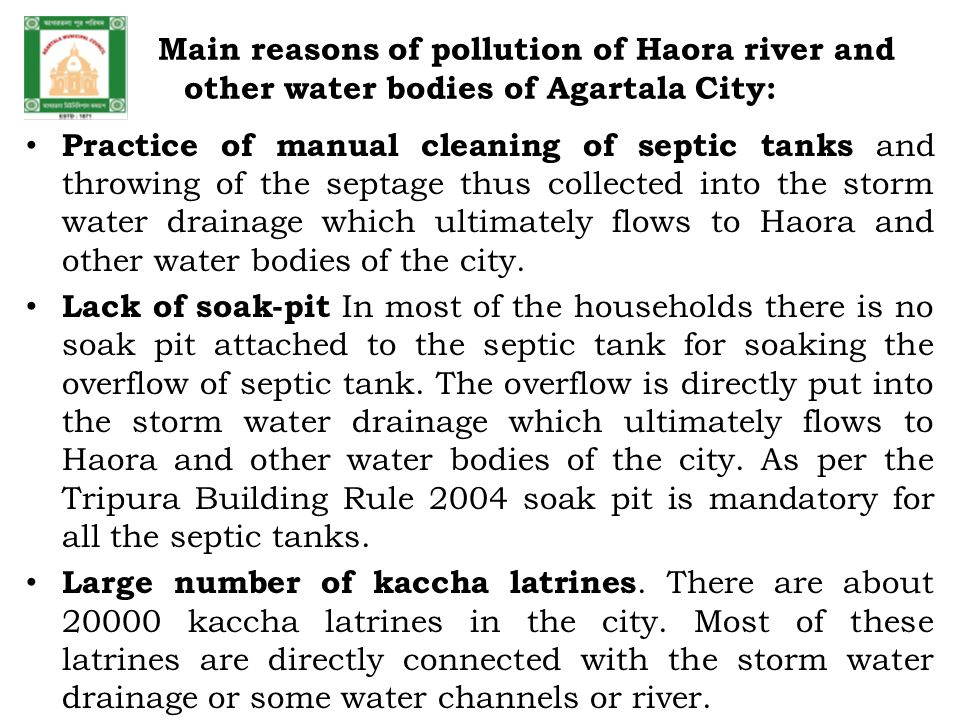 Main reasons of pollution of Haora river and other water bodies of Agartala City: Practice of manual cleaning of septic tanks and throwing of the septage thus collected into the storm water drainage which ultimately flows to Haora and other water bodies of the city.