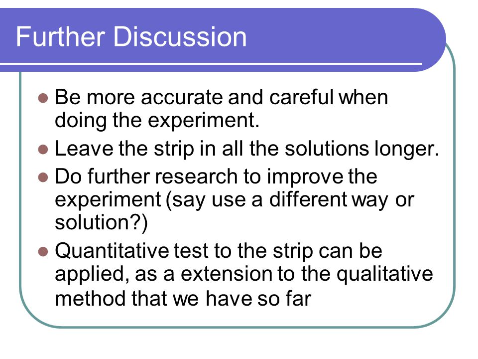 Further Discussion Be more accurate and careful when doing the experiment. Leave the strip in all the solutions longer. Do further research to improve