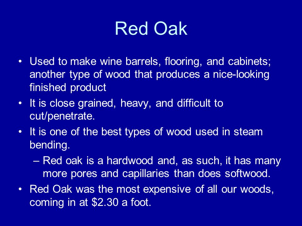 Red Oak Used to make wine barrels, flooring, and cabinets; another type of wood that produces a nice-looking finished product It is close grained, heavy, and difficult to cut/penetrate.