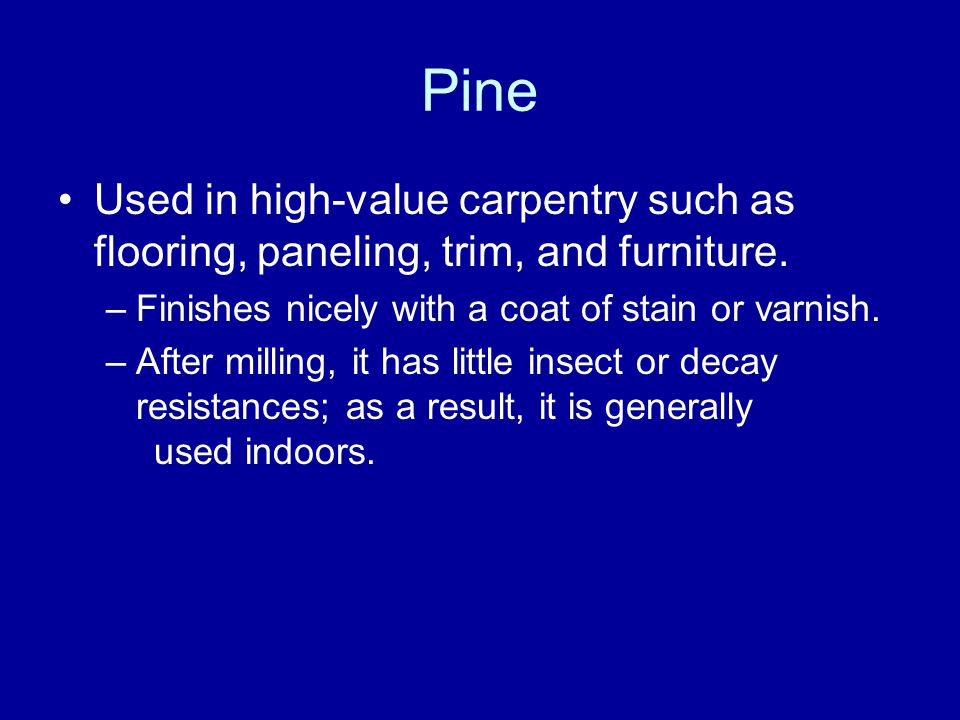 Pine Used in high-value carpentry such as flooring, paneling, trim, and furniture.