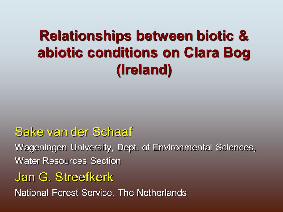Relationships between biotic & abiotic conditions on Clara Bog (Ireland) Sake van der Schaaf Wageningen University, Dept. of Environmental Sciences, W