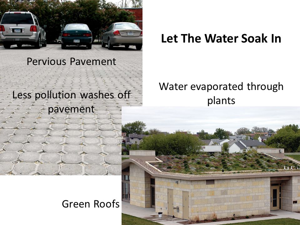 Let The Water Soak In Pervious Pavement Less pollution washes off pavement Green Roofs Water evaporated through plants